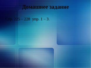 Домашнее задание Стр. 225 – 228 упр. 1 – 3.