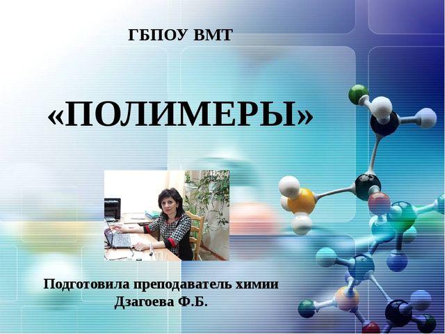 ГБПОУ ВМТ «ПОЛИМЕРЫ» Подготовила преподаватель химии Дзагоева Ф.Б.