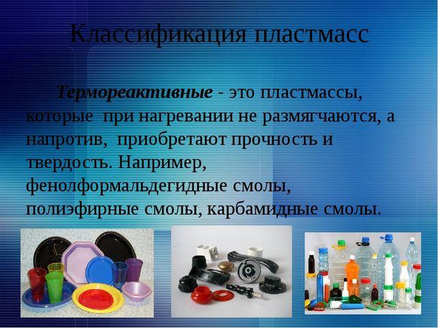 Классификация пластмасс Термореактивные - это пластмассы, которые при нагрева...