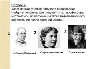 Вопрос 2. Математики, учёные получали образование. Найдите человека, кто полу