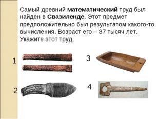 Самый древнийматематическийтруд был найден вСвазиленде, Этот предмет предп