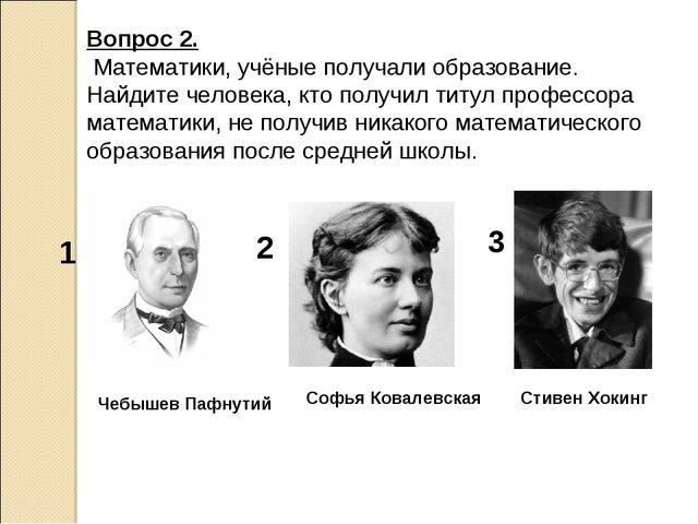 Вопрос 2. Математики, учёные получали образование. Найдите человека, кто полу...