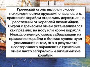 Греческий огонь являлся скорее психологическим оружием: опасаясь его, вражеск