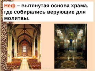 Неф – вытянутая основа храма, где собирались верующие для молитвы.