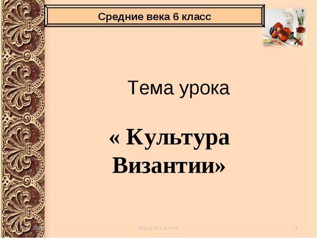 Тема урока « Культура Византии» Средние века 6 класс