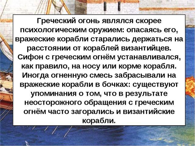 Греческий огонь являлся скорее психологическим оружием: опасаясь его, вражеск...