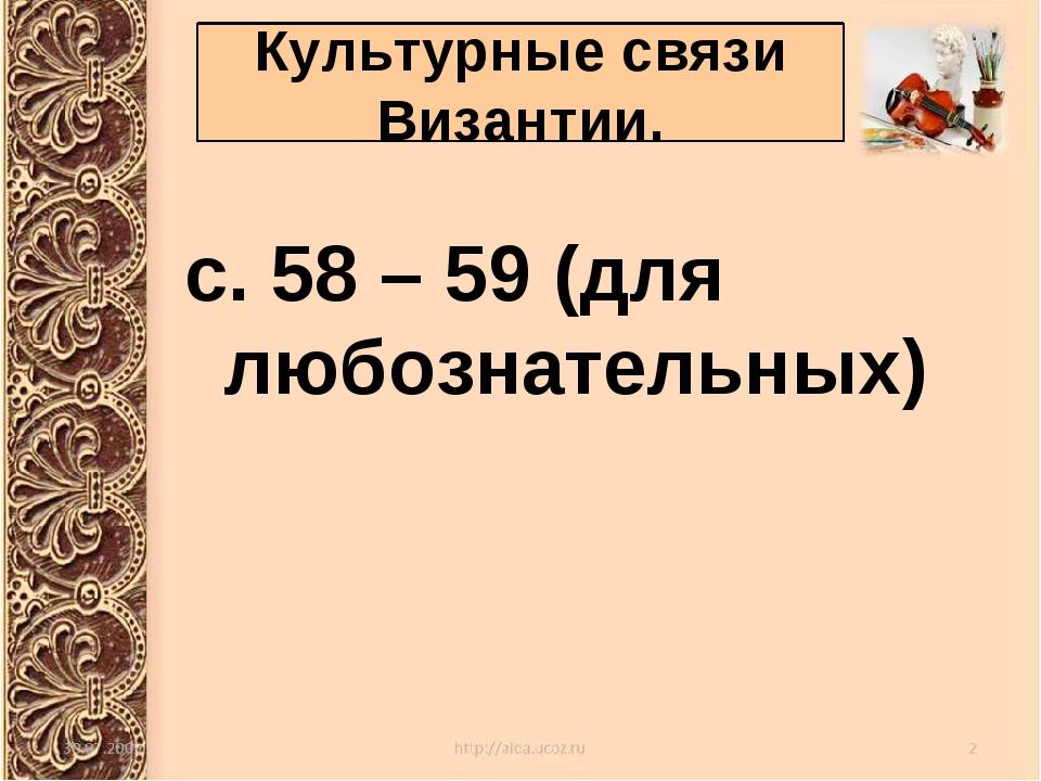 с. 58 – 59 (для любознательных) Культурные связи Византии.