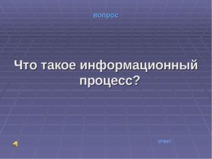 вопрос Что такое информационный процесс? ответ