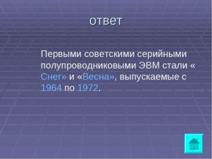 ответ Первыми советскими серийными полупроводниковыми ЭВМ стали «Снег» и «Вес