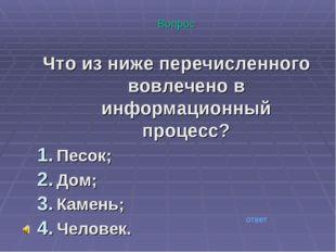 Вопрос Что из ниже перечисленного вовлечено в информационный процесс? Песок;