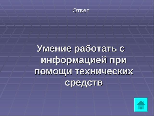 Ответ Умение работать с информацией при помощи технических средств