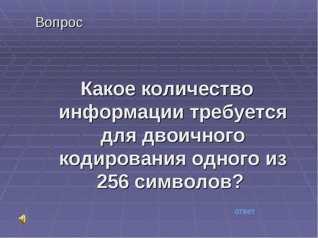 Вопрос Какое количество информации требуется для двоичного кодирования одного...