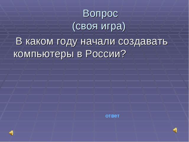Вопрос (своя игра) В каком году начали создавать компьютеры в России? ответ