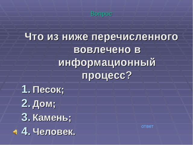 Вопрос Что из ниже перечисленного вовлечено в информационный процесс? Песок;...