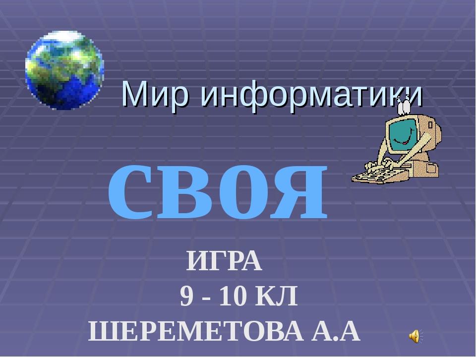 Мир информатики своя ИГРА 9 - 10 КЛ ШЕРЕМЕТОВА А.А