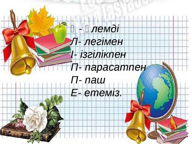 Ә- әлемді Л- легімен І- ізгілікпен П- парасатпен П- паш Е- етеміз.