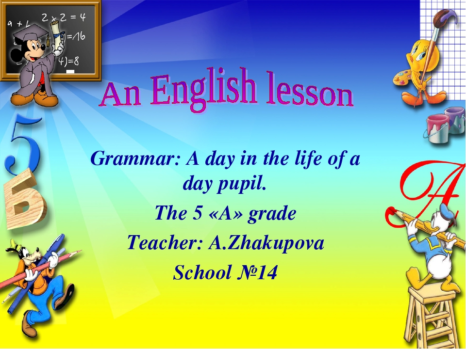Grammar: A day in the life of a day pupil. The 5 «А» grade Teacher: A.Zhakupo...