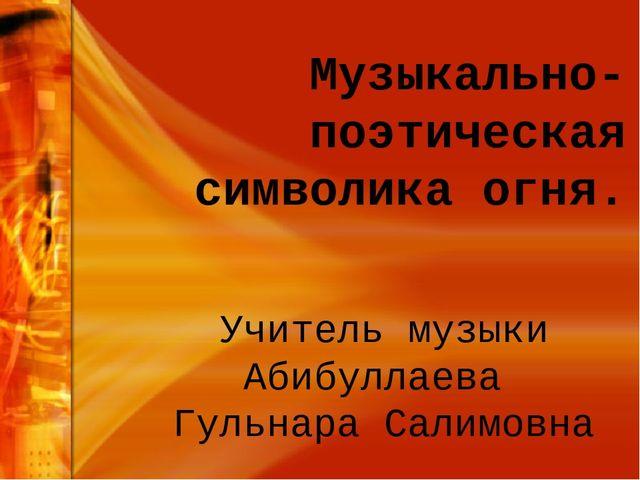 Музыкально-поэтическая символика огня. Учитель музыки Абибуллаева Гульнара Са...
