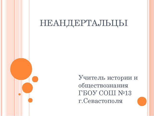 НЕАНДЕРТАЛЬЦЫ Учитель истории и обществознания ГБОУ СОШ №13 г.Севастополя