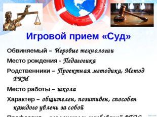 Игровой прием «Суд» Обвиняемый – Игровые технологии Место рождения - Педагоги