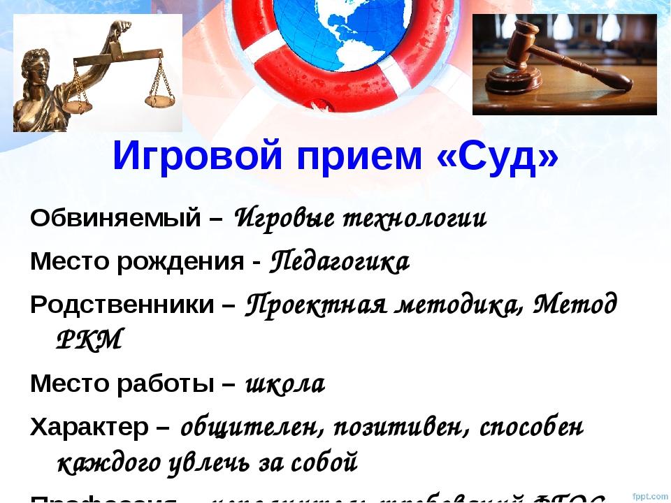 Игровой прием «Суд» Обвиняемый – Игровые технологии Место рождения - Педагоги...