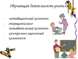 Обучающая деятельность учителя мотивационный компонент операционально-познава