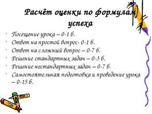 Расчёт оценки по формулам успеха Посещение урока – 0-1 б. Ответ на простой во