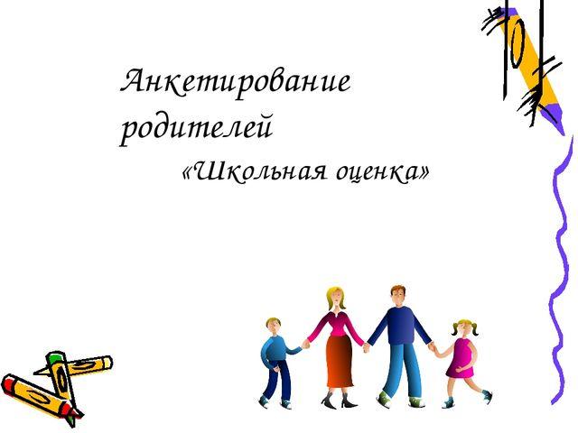 Анкетирование родителей «Школьная оценка»