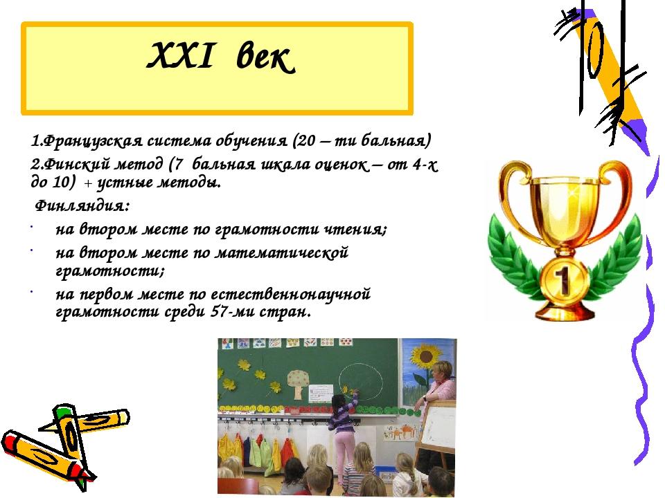 XXI век 1.Французская система обучения (20 – ти бальная) 2.Финский метод (7 б...