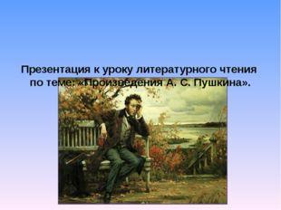 Презентация к уроку литературного чтения по теме: «Произведения А. С. Пушкин