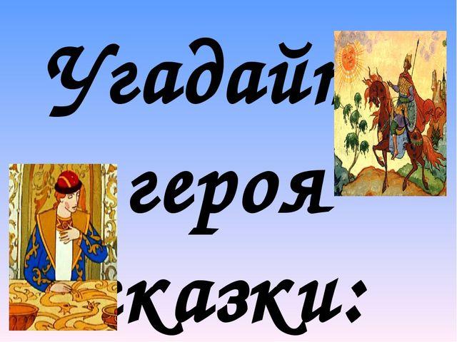 Угадайте героя сказки:  «И, кого не спросит он, Всем вопрос его мудрён; Кто...