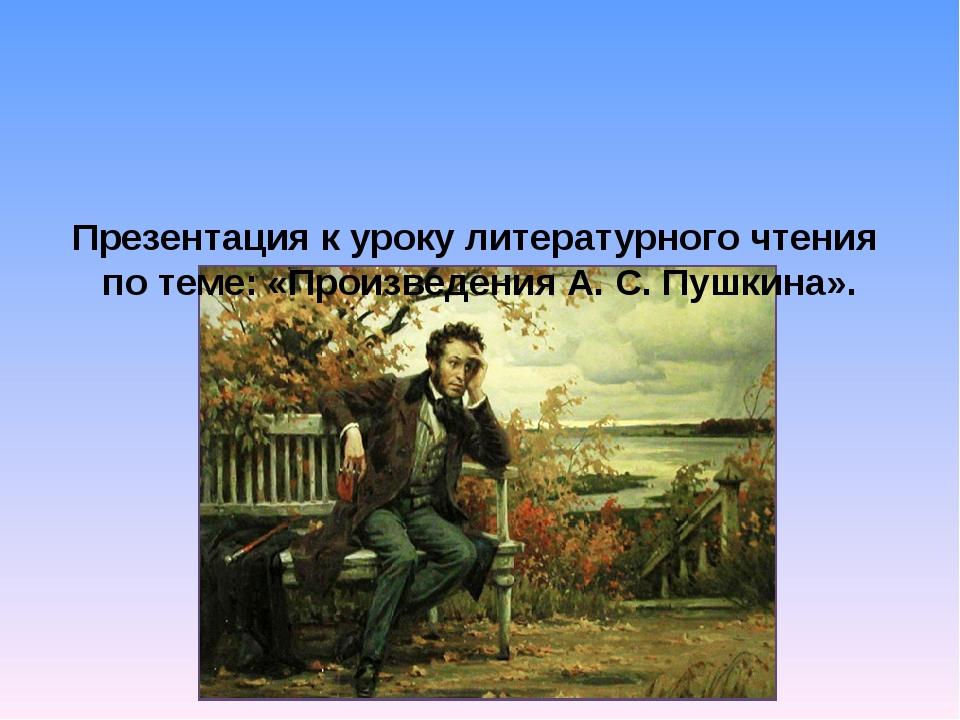 Презентация к уроку литературного чтения по теме: «Произведения А. С. Пушкин...