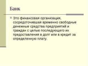 Банк Это финансовая организация, сосредоточившая временно свободные денежные