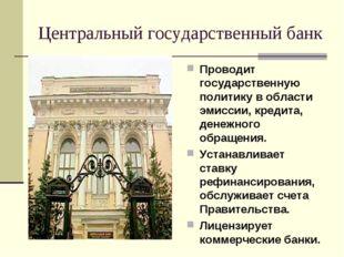 Центральный государственный банк Проводит государственную политику в области