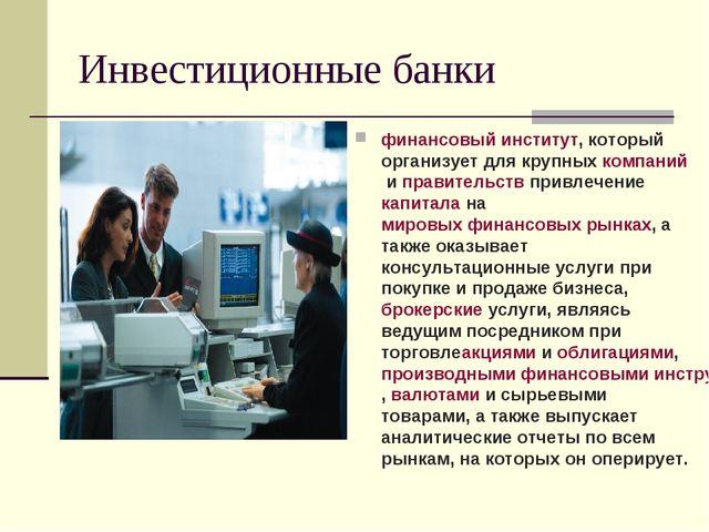 Инвестиционные банки финансовый институт, который организует для крупныхкомп...