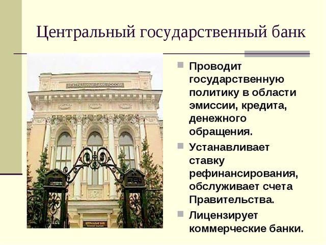 Центральный государственный банк Проводит государственную политику в области...
