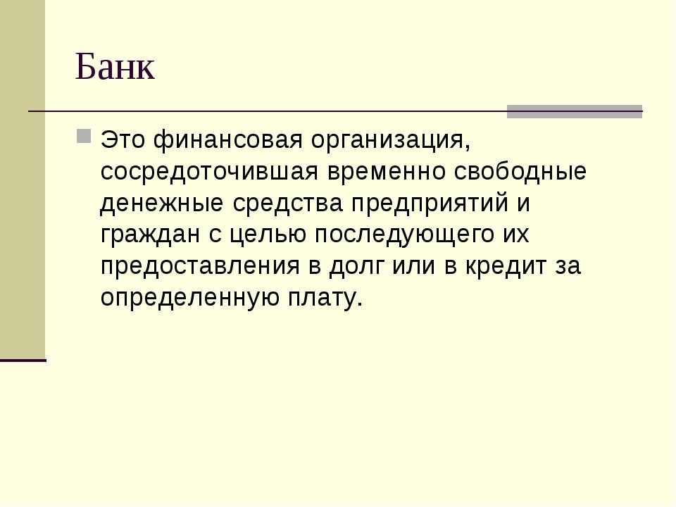 Банк Это финансовая организация, сосредоточившая временно свободные денежные...