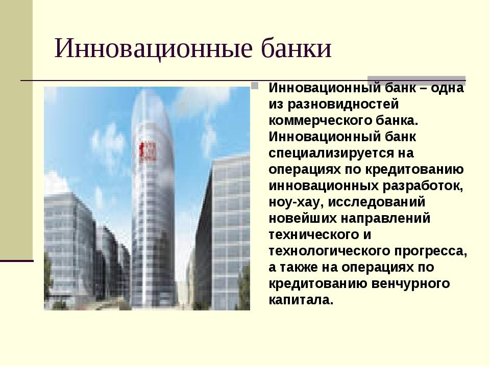 Инновационные банки Инновационный банк – одна из разновидностей коммерческого...