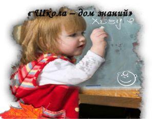 « Школа – дом знаний» Автор: Учитель начальных классов Ниязова Гульнара Мажит