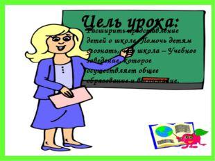 Цель урока: Расширить представление детей о школе. Помочь детям осознать, что