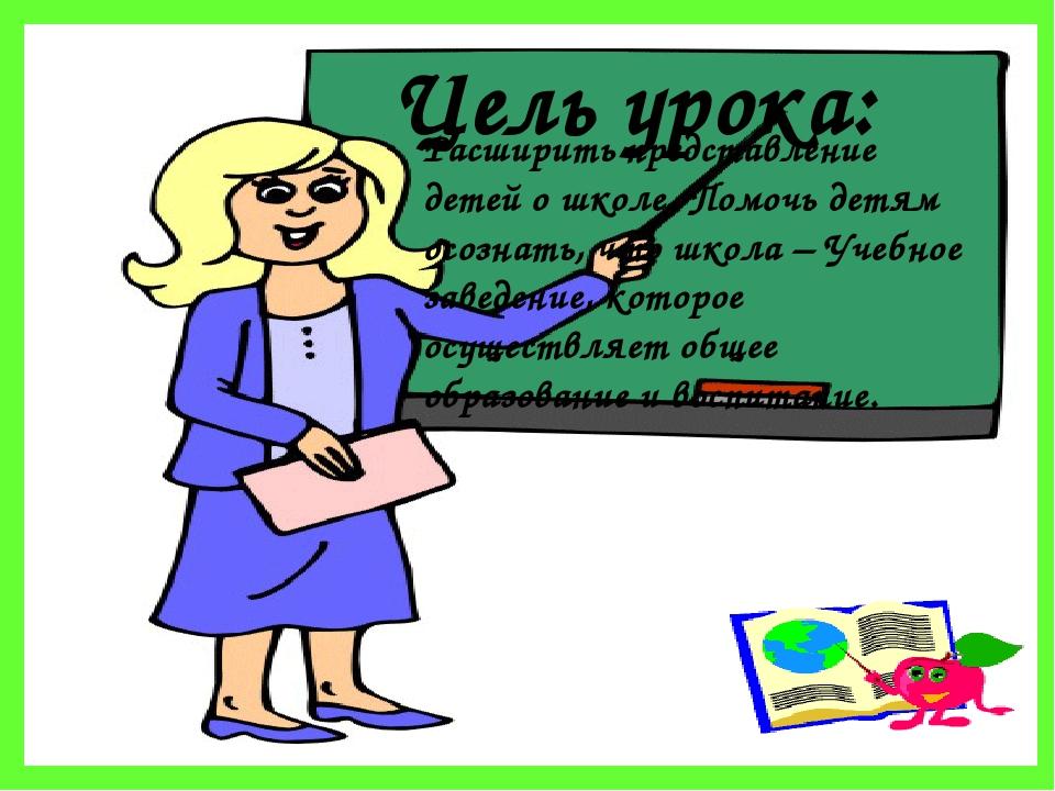 Цель урока: Расширить представление детей о школе. Помочь детям осознать, что...