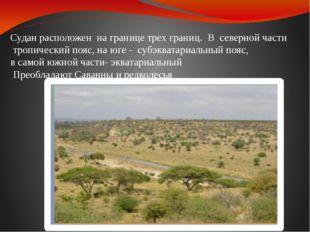 Судан расположен на границе трех границ. В северной части тропический пояс, н