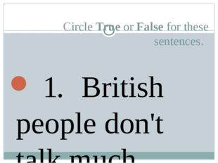 Circle True or False for these sentences. 	 1. 	British people don't talk mu