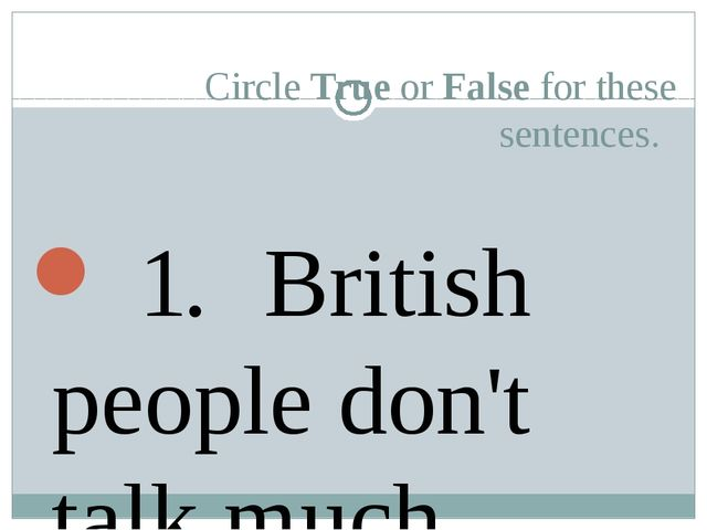 Circle True or False for these sentences. 	 1. 	British people don't talk mu...
