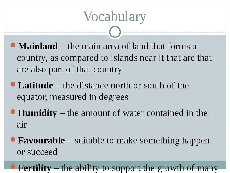 Vocabulary Mainland – the main area of land that forms a country, as compared...