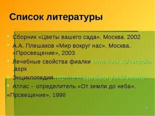 * Список литературы Сборник «Цветы вашего сада». Москва. 2002 А.А. Плешаков «