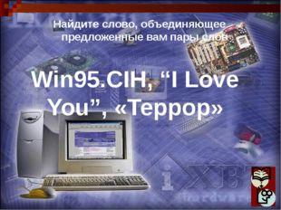 """Win95.CIH, """"I Love You"""", «Террор» Найдите слово, объединяющее предложенные ва"""
