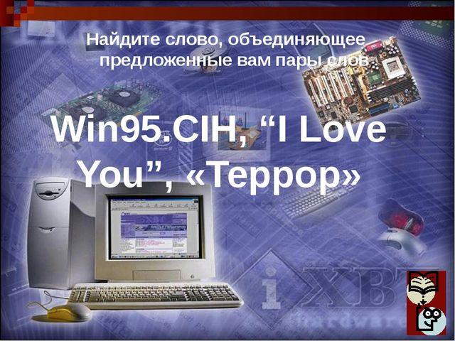 """Win95.CIH, """"I Love You"""", «Террор» Найдите слово, объединяющее предложенные ва..."""