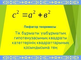 Пифагор теоремасы Тік бұрышты үшбұрыштың гипотенузасының квадраты катеттеріні