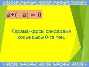 Қарама-қарсы сандардың қосындысы 0-ге тең.